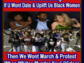 PT 2 Guilt & Shaming: If U Wont Date & Uplift Us Black Women Then We Wont March & Protest When Whites Murder U!  (Video)