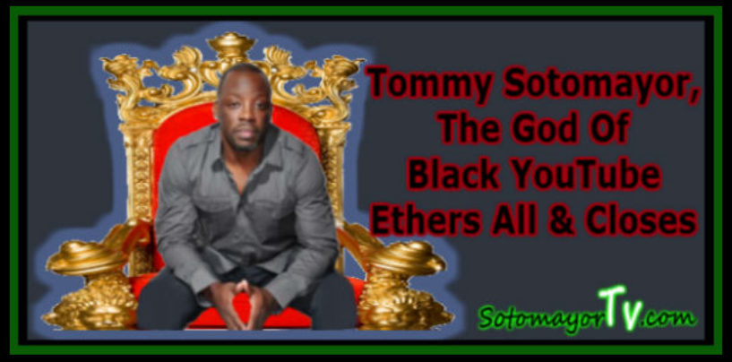 Tommy Sotomayor, The God Of Black YouTube Ethers All & Closes Doors! (Video)