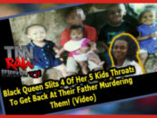 Black Queen Slits 4 Of Her 5 Kids Throats To Get Back At Their Father Murdering Them! (Video)