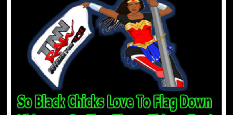 So Black Chicks Love To Flag Down Videos So Flag These Things Too!  (Video)